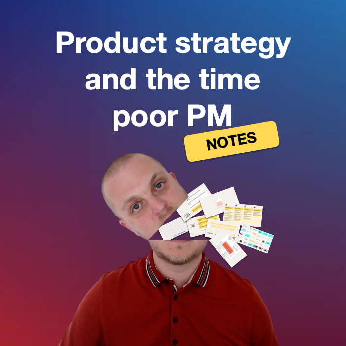 Product strategy and the time poor PM (slides and notes)