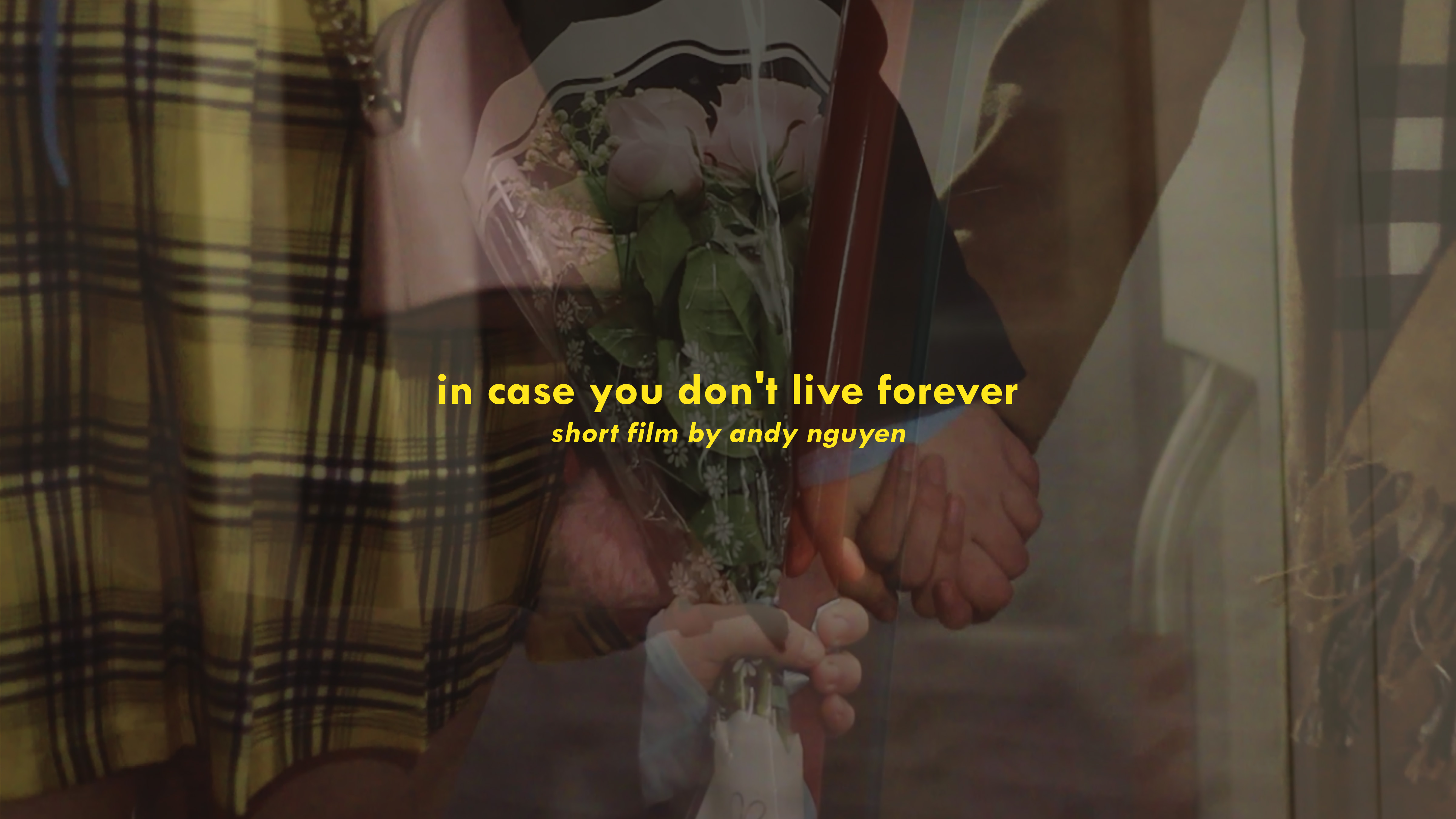 "Text reads ""In case you don't live forever, Short Film by Andy Nguyen"" juxtaposed on an image overlay of multiple exposure close up of two people holding hands, In the middle of the image, another hand is holding a bouquet of pink roses."