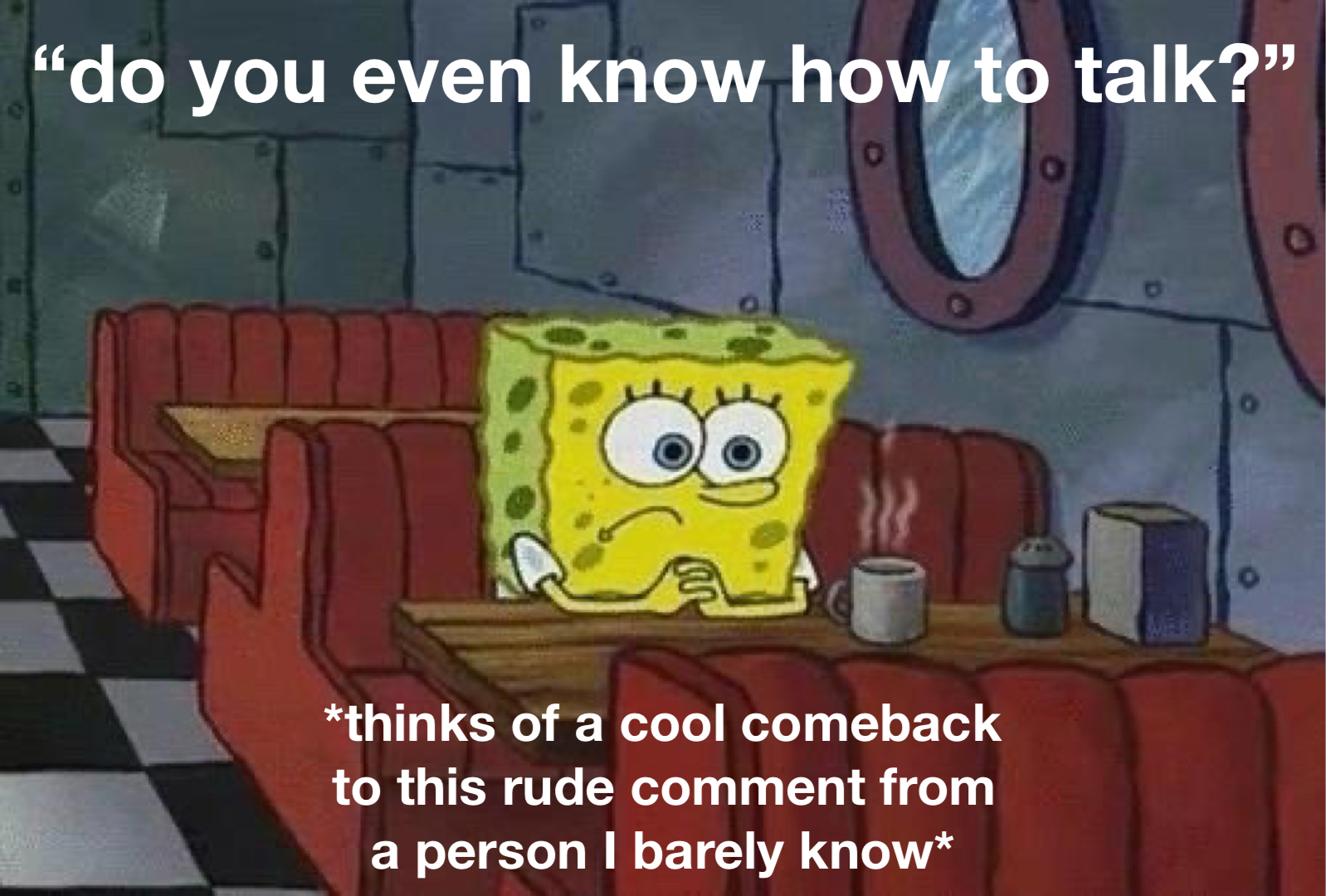 """A meme of SpongeBob Squarepants sitting alone in a booth at a diner, looking discouraged. The top line reads, """"do you even know how to talk?"""" and the bottom reads, """"*thinks of a cool comeback for this rude comment from a person I barely know."""" Meme by the author."""
