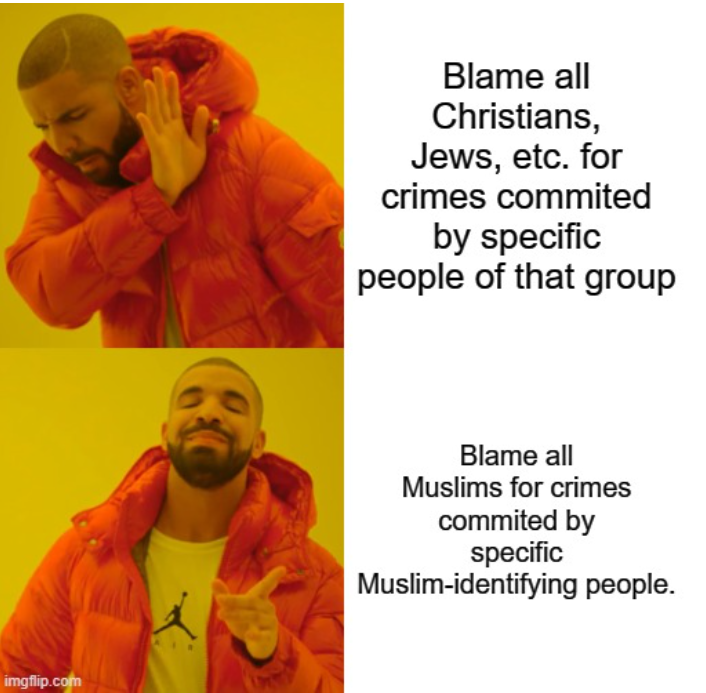 """A meme created by the author with two rows and four columns — the first a photo of Drake holding his hand out to reject something, the second Drake holding his hand out to welcome it. The first photo corresponds to the caption, """"Blame all Christians, Jews, etc. for crimes committed by that specific group of people."""" The second photo corresponds to the caption, """"Blame all Muslims for crimes committed by specific Muslim-identifying people."""""""