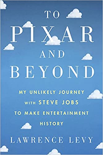 Lawrence Levy To Pixar and Beyond: My Unlikely Journey with Steve Jobs to Make Entertainment History