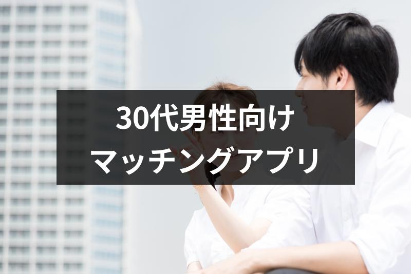 【厳選】30代男性におすすめのマッチングアプリ7選!モテるための方法まとめ
