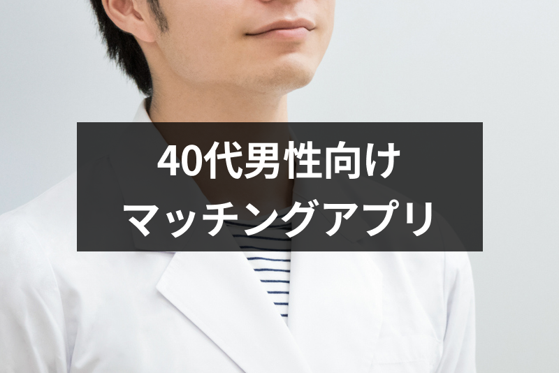 【40代男性向け】おすすめマッチングアプリランキング!本気の婚活・出会いアプリ徹底比較