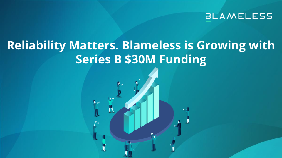 Reliability Matters. Blameless is Growing with Series B $30M Funding