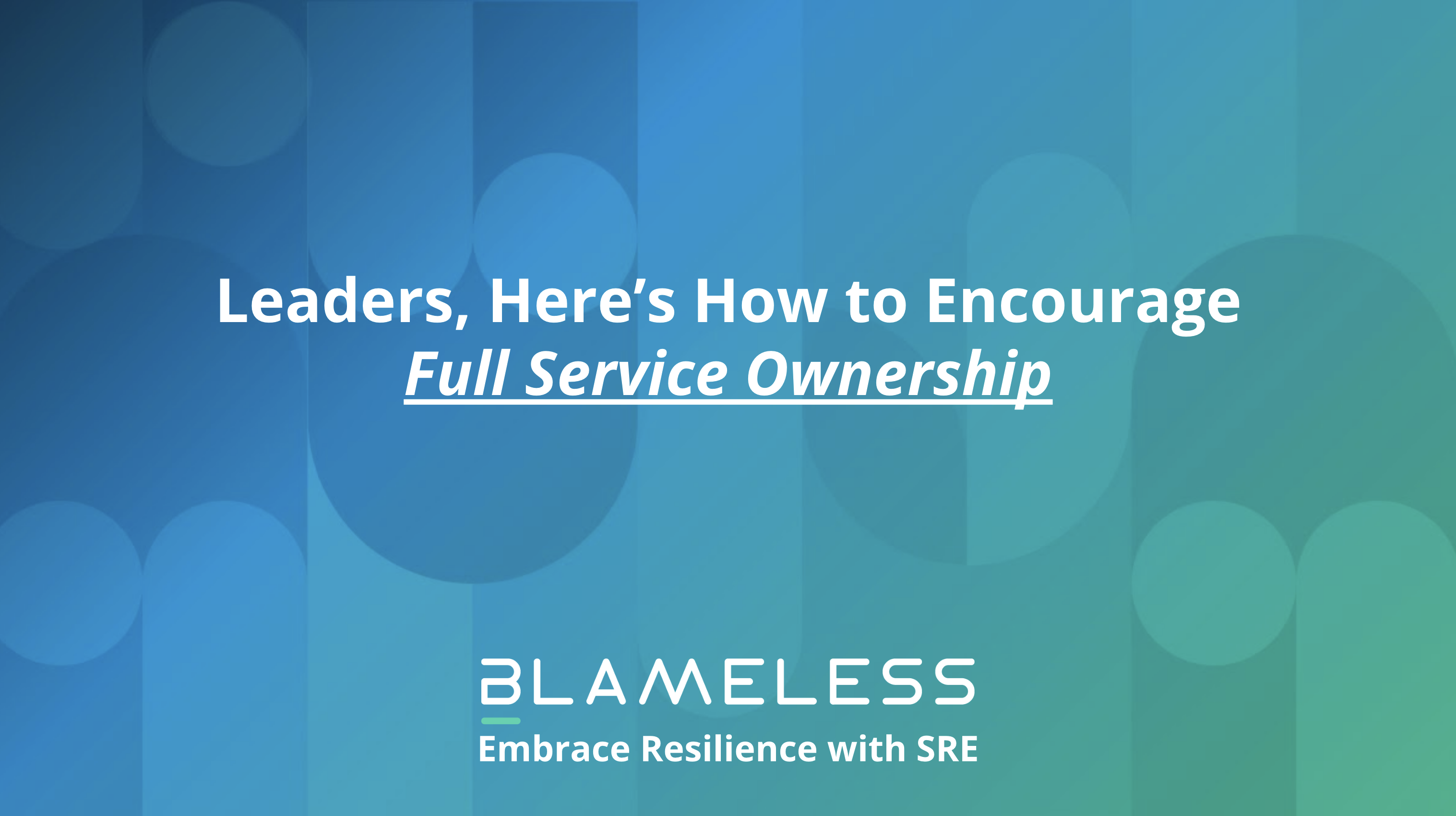 Leaders, Here's how to Encourage Full Service Ownership