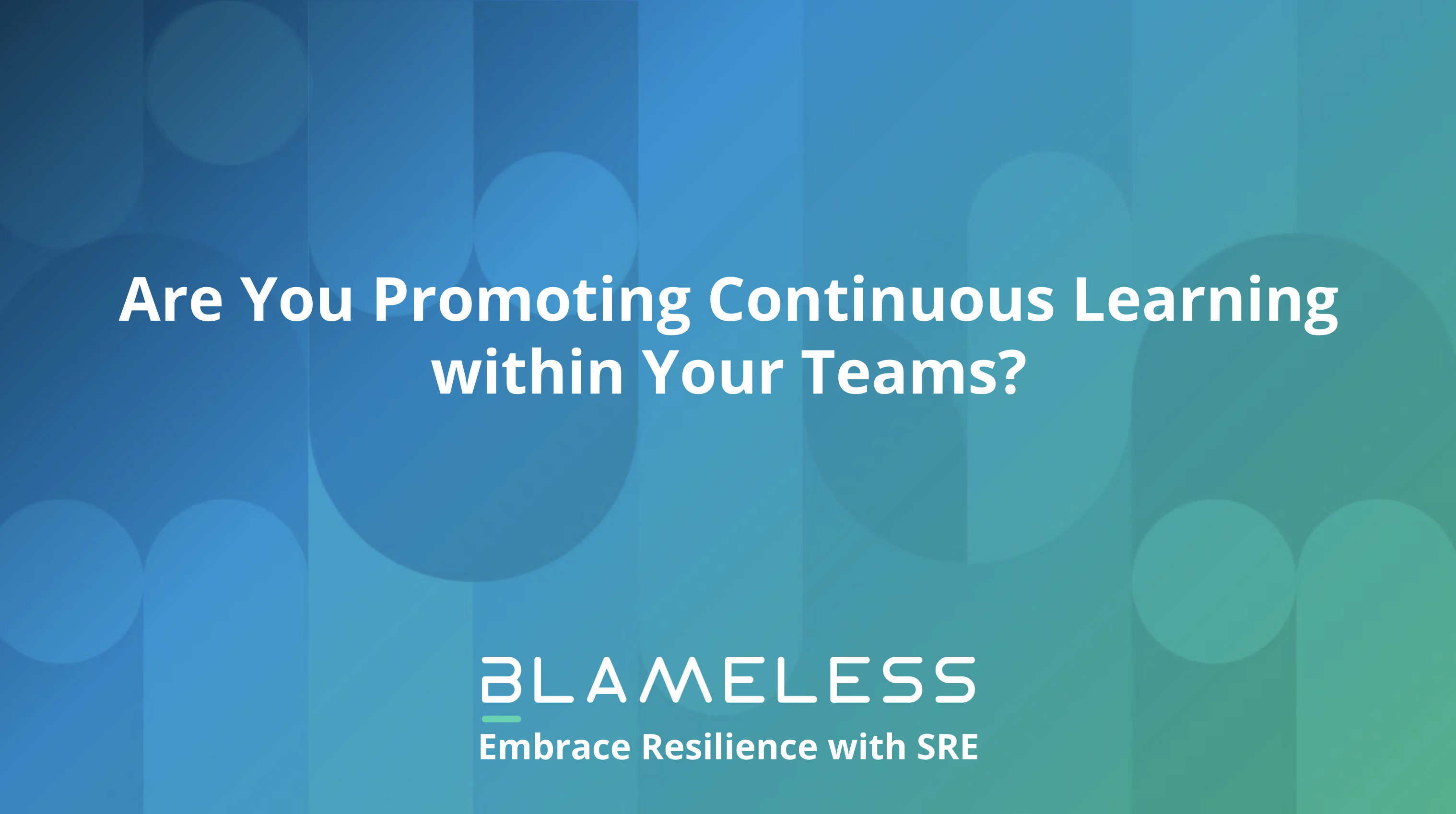 Are you Promoting Continuous Learning within Your Teams?