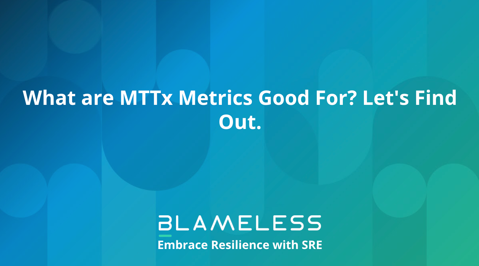What are MTTx Metrics Good For? Let's Find Out.