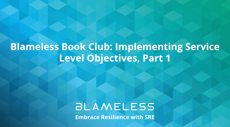 Blameless Book Club: Implementing Service Level Objectives, Part 1