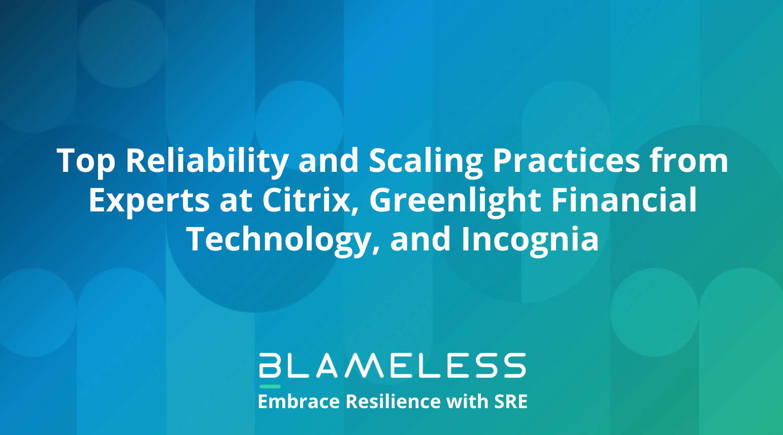 Top Reliability and Scaling Practices from Experts at Citrix, Greenlight Financial Technology, and Incognia