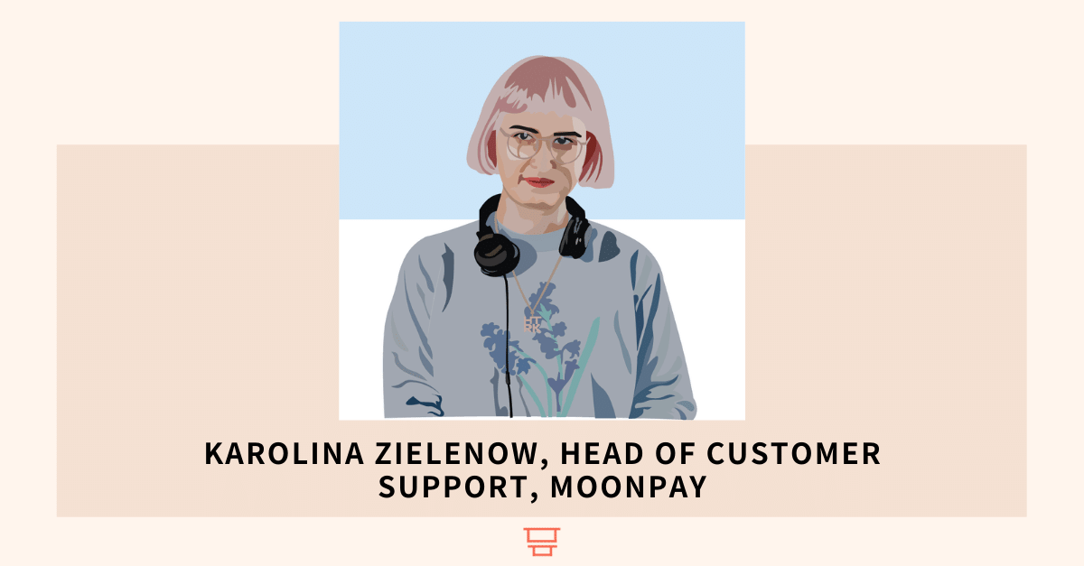 Karolina Zielenow, Head of Customer Support, MoonPay, ex-Revolut