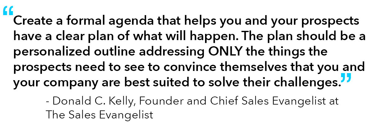 """Quote from Donald C. Kelly, Founder and The Chief Sales Evangelist at The Sales Evangelist: """"Create a formal agenda that helps you and your prospects have a clear plan of what will happen. The plan should be a personalized outline addressing ONLY the things the prospects need to see to convince themselves that you and your company are best suited to solve their challenges."""""""