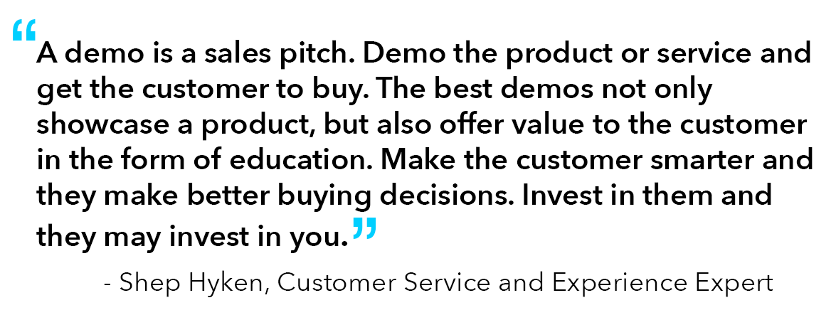 """Quote from Shep Hyken, Customer Service and Experience Expert: """"A demo is a sales pitch. Demo the product or service and get the customer to buy. The best demos not only showcase a product, but also offer value to the customer in the form of education. Make the customer smarter and they make better buying decisions. Invest in them and they may invest in you."""""""