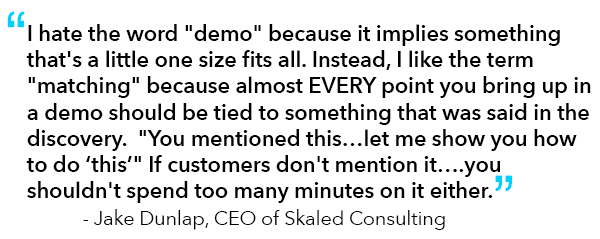 """Quote from Jake Dunlap, CEO of Skaled Consulting: """"""""I hate the word """"demo"""" because it implies something that's a little one size fits all. Instead, I like the term """"matching"""" because almost EVERY point you bring up in a demo should be tied to something that was said in the discovery.  """"You mentioned this…let me show you how to do 'this'"""" If customers don't mention it….you shouldn't spend too many minutes on it either."""""""