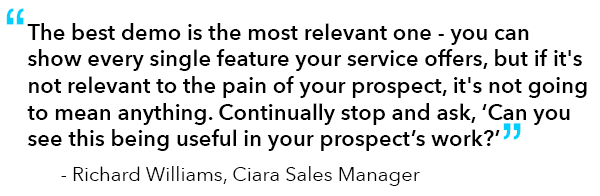 """Quote from Richard Williams, Ciara Sales Manager: """"The best demo is the most relevant one - you can show every single feature your service offers, but if it's not relevant to the pain of your prospect, it's not going to mean anything. Continually stop and ask, 'Can you see this being useful in your prospect's work?'"""""""