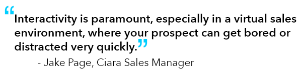 """Quote from Jake Page, Ciara Sales Manager: """"Interactivity is paramount, especially in a virtual sales environment, where your prospect can get bored or distracted very quickly."""""""