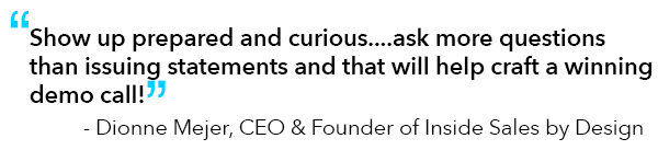 """Quote from Dionne Mejer, CEO & Founder of Inside Sales: """"Show up prepared and curious....ask more questions than issuing statements and that will help craft a winning demo call!"""""""