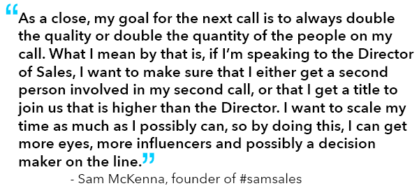 """Quote from Sam McKenna, founder of #samsales: """"As a close, my goal for the next call is to always double the quality or double the quantity of the people on my call. What I mean by that is, if I'm speaking to the Director of Sales, I want to make sure that I either get a second person involved in my second call, or that I get a title to join us that is higher than the Director. I want to scale my time as much as I possibly can, so by doing this, I can get more eyes, more influencers and possibly a decision maker on the line."""""""