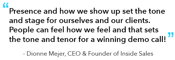 """Quote from Dionne Mejer, CEO & Founder of Inside Sales: """"Presence and how we show up set the tone and stage for ourselves and our clients. People can feel how we feel and that sets the tone and tenor for a winning demo call!"""""""