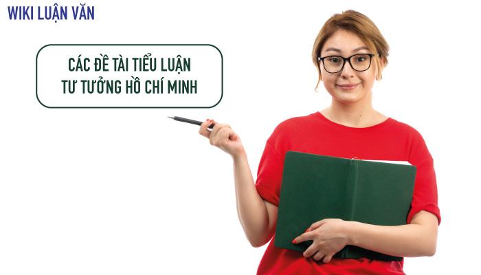 Top đề tài tiểu luận tư tưởng Hồ Chí Minh hay và cách viết