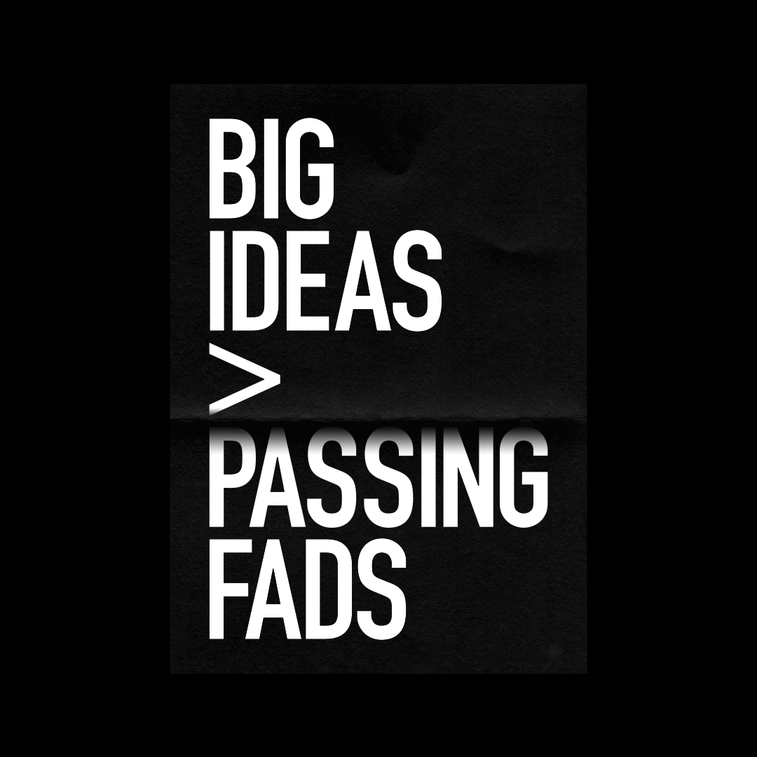 Big ideas over passing fads
