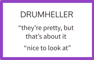 """drumheller: """"they're pretty, but that's about it"""""""