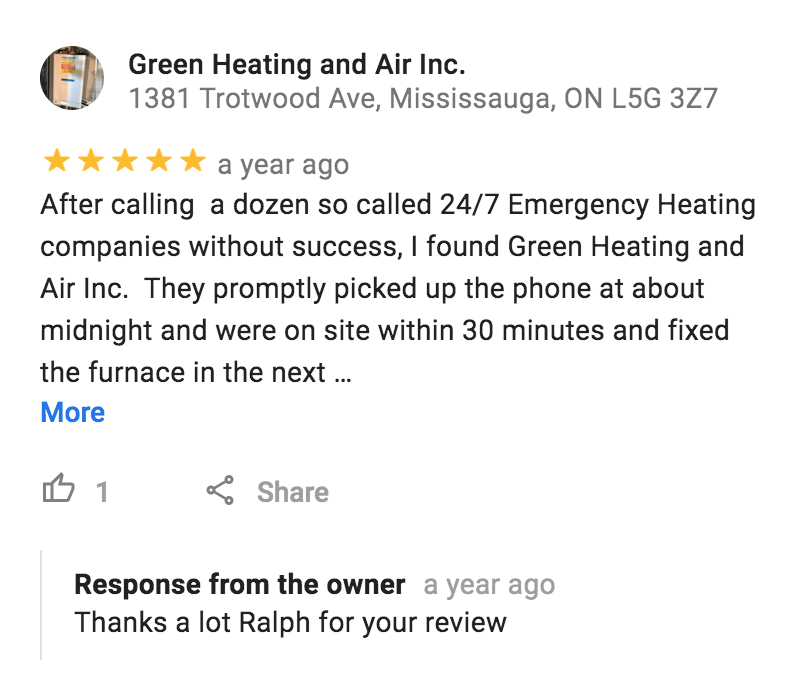 """""""After calling a dozen so called 24/7 Emergency Heating companies without success, I found Green Heating and Air Inc. They promptly picked up the phone at about midnight and were on site within 30 minutes and fixed the furnace in the next 20 minutes. They are a first rate company and I highly recommend them for any emergency furnace repairs. They are the best!"""" Ralph Di Fiore, Mississauga - Google Review"""