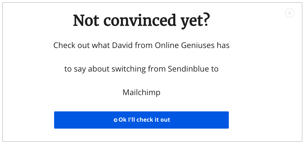 "This shows a pop-up that says ""Not convinced yet?"" ""Check out what David from Online Geniuses has to say about switching from Sendinblue to Mailchimp."" There is a big blue button at the bottom that says ""Ok, I'll check it out."""