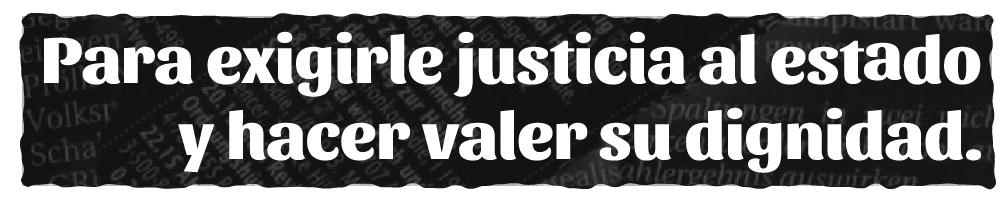 Para exigirle justicia al estado y hacer valer su dignidad.