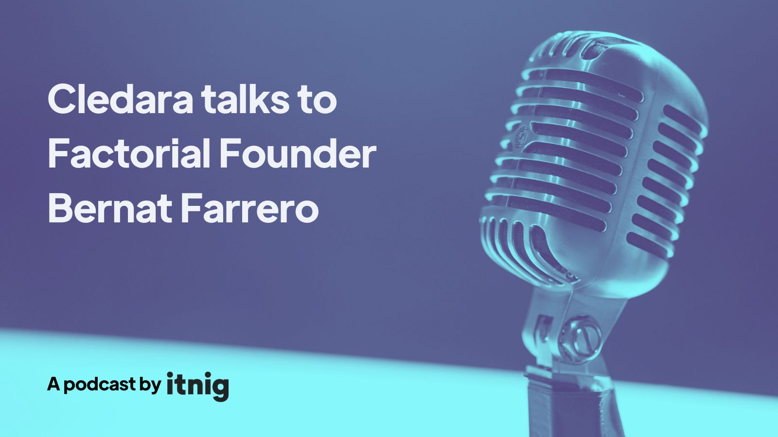 Itnig Podcast: Cledara talks to Factorial Founder Bernat Farrero