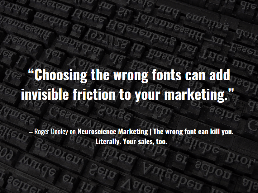 """""""Choosing the wrong fonts can add invisible friction to your marketing."""" – Roger Dooley on Neuroscience Marketing"""