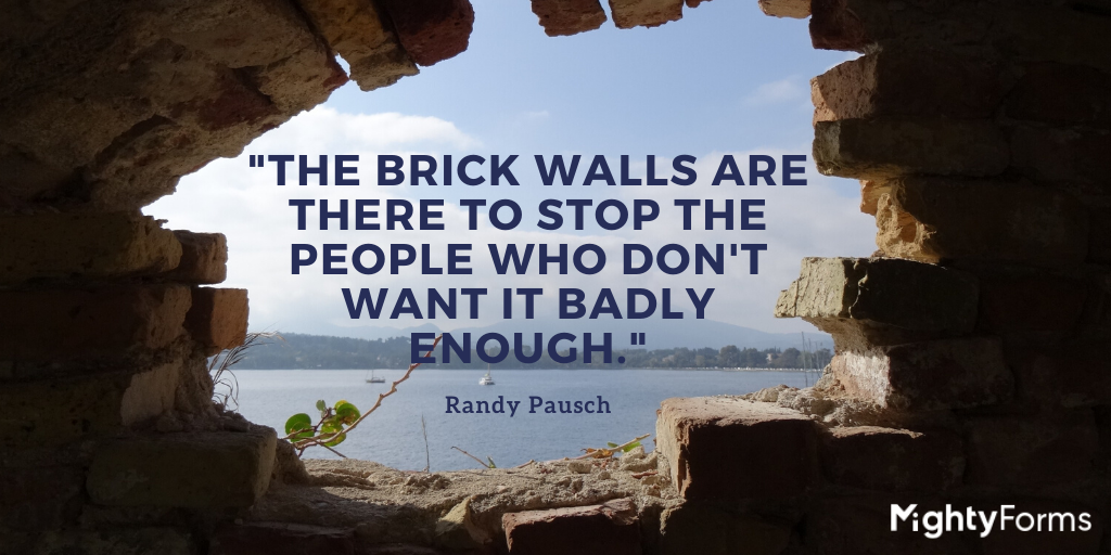 """The brick walls are there to stop the people who don't want it badly enough"" - Randy Pausch quote"