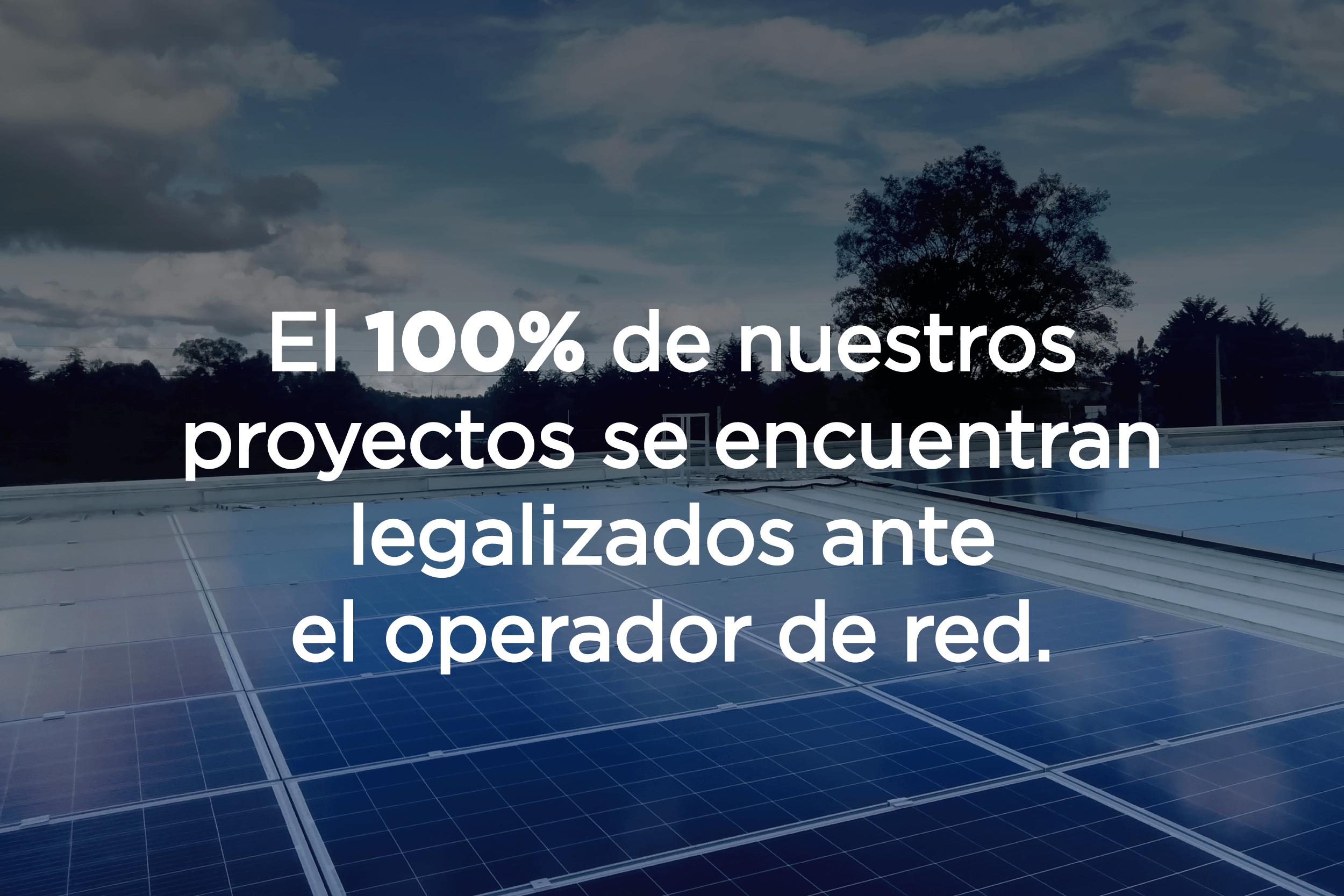 El 100% de nuestros proyectos se encuentran legalizados ante el operador de red