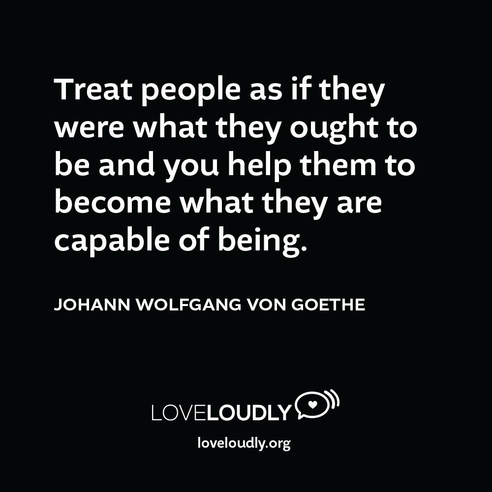 Johann Wolfgang Von Goethe - Treat people...