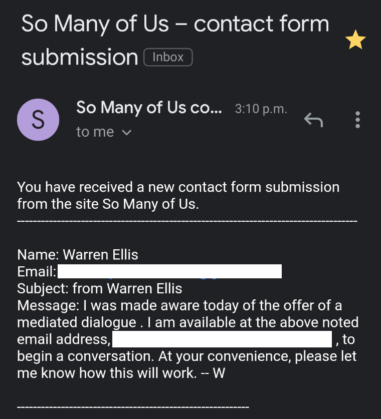 """Email from Warren Ellis with text that reads: """"I was made aware today of the offer of a mediated dialogue . I am available at the above noted email address, _____ , to begin a conversation. At your convenience, please let me know how this will work. -- W"""""""