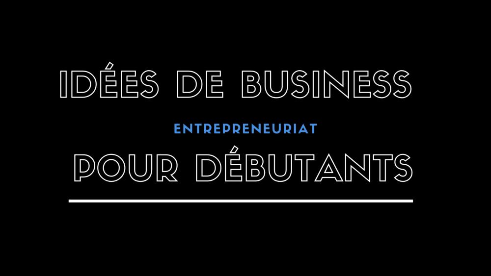 4 idées de business pour entrepreneurs débutants