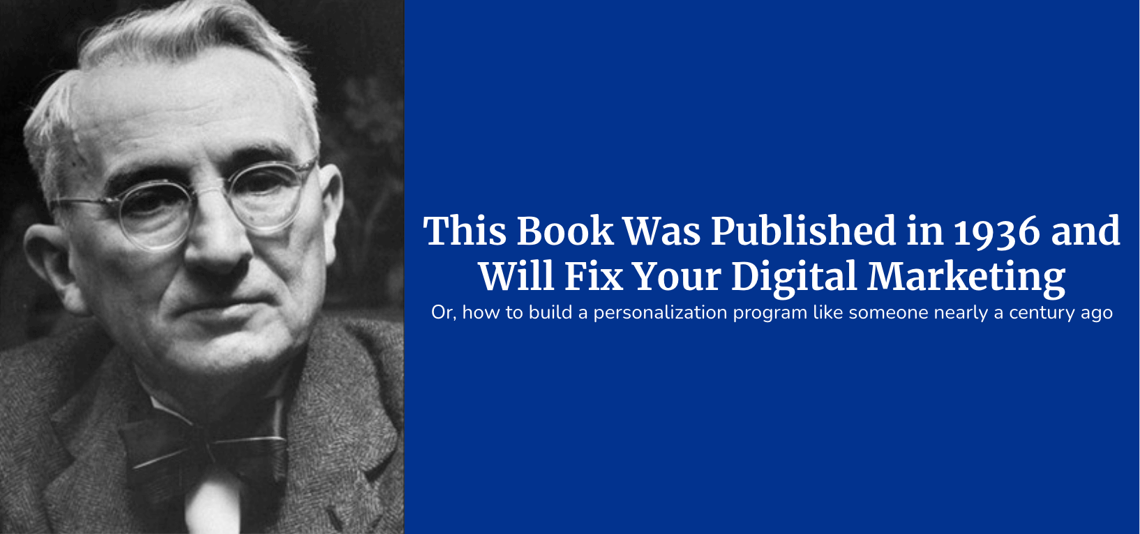 (Image - side by side of Dale Carnegie next to text over a blue block) - This book was published in 1936 and will fix your digital marketing