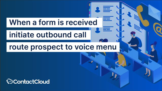 When a form is received, initiate outbound call, route prospect to a voice menu