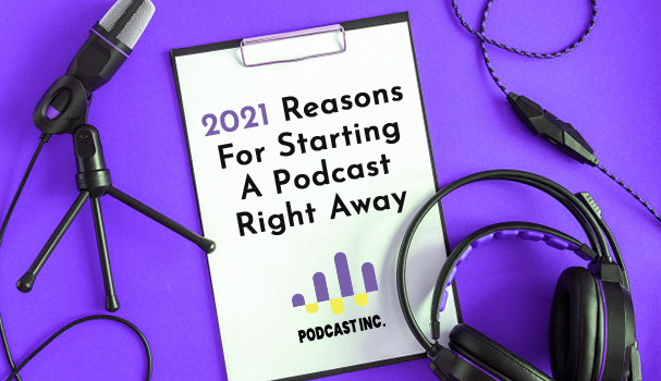 2021 Reasons For Starting A Podcast Right Away