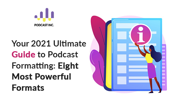 Your 2021 Ultimate Guide to Podcast Formatting: Eight Most Powerful Formats