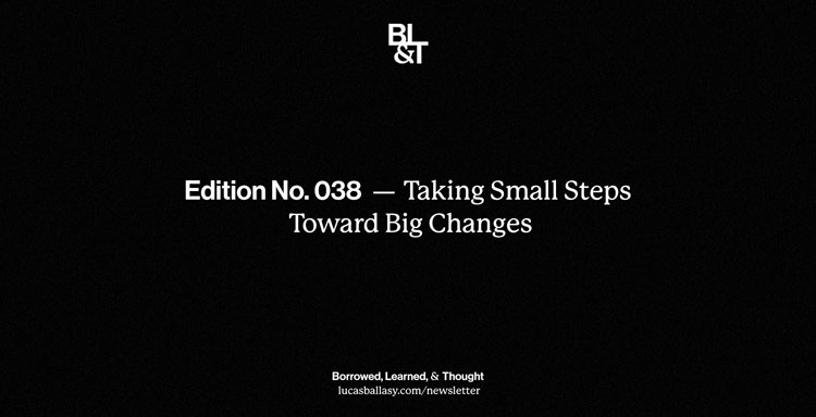 BL&T No. 038: Taking Small Steps Toward Big Changes
