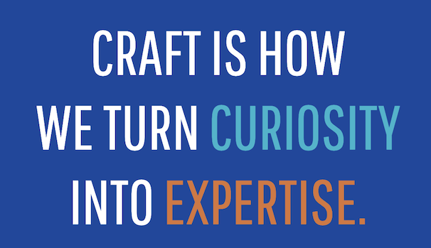 Craft is how we turn curiosity into expertise