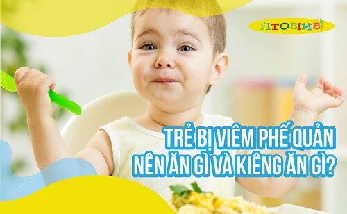 Trẻ Bị Viêm Phế Quản Nên Ăn Gì & Kiêng Ăn Gì Để Nhanh Khỏi Bệnh