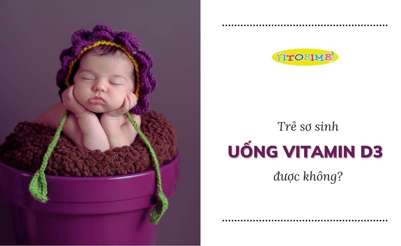 trẻ sơ sinh uống vitamin d3 được không