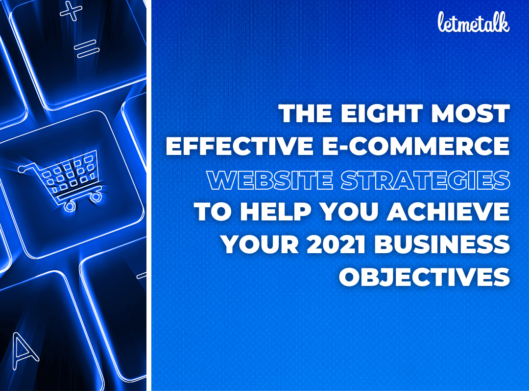 The Eight Most Effective E-Commerce Website Strategies to Help You Achieve Your 2021 Business Objectives  | Letmetalk