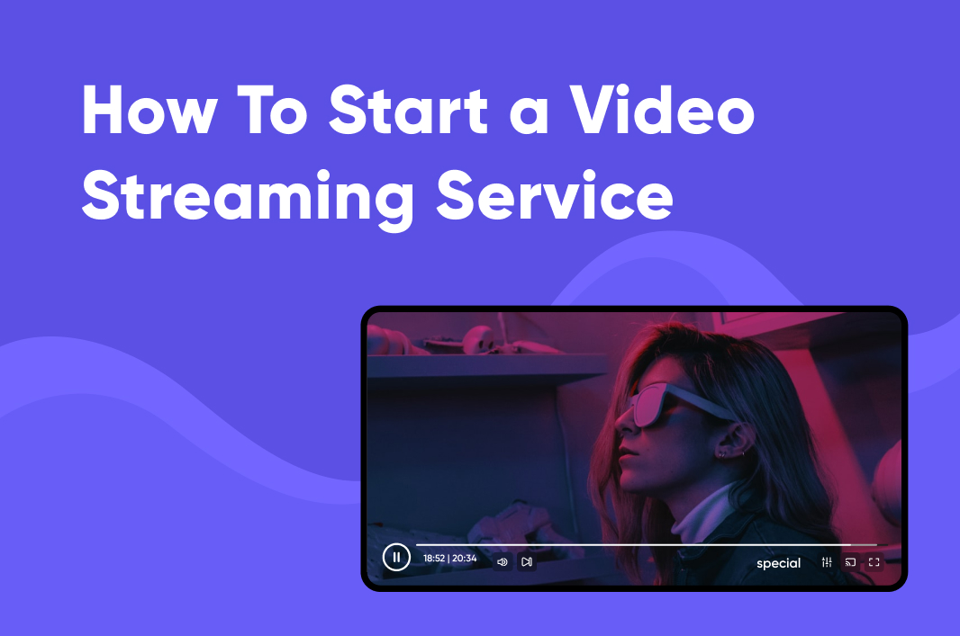 How to Start a Subscription Video Streaming Service in 2021