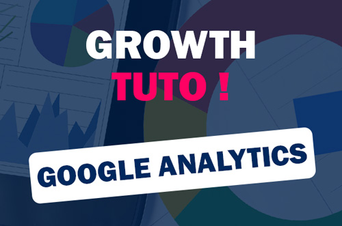 Growth Tuto - Google Analytics - Comment ça fonctionne ?