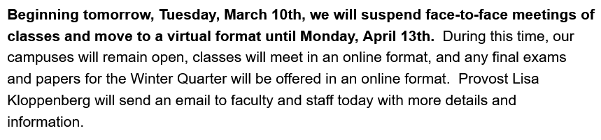 Beginning tomorrow, Tuesday, March 10th, we will suspend face-to-face meetings of classes and move to a virtual format until Monday, April 13th.  During this time, our campuses will remain open, classes will meet in an online format, and any final exams and papers for the Winter Quarter will be offered in an online format.  Provost Lisa Kloppenberg will send an email to faculty and staff today with more details and information.