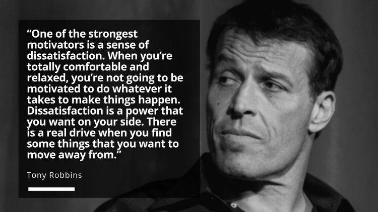 Tony Robbins strongest motivator is a sense of dissatisfaction