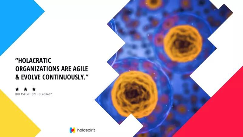 Holacratic organizations are agile and evolve continuously