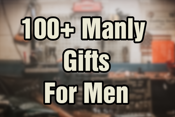 100+ Manly Gifts for Men